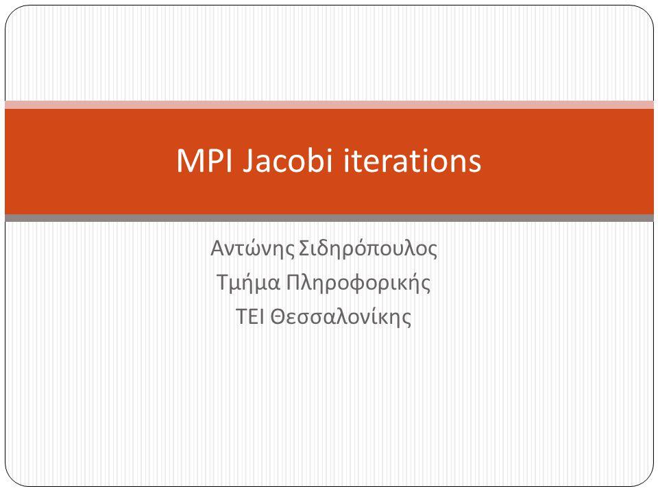 Αντώνης Σιδηρόπουλος Τμήμα Πληροφορικής ΤΕΙ Θεσσαλονίκης MPI Jacobi iterations