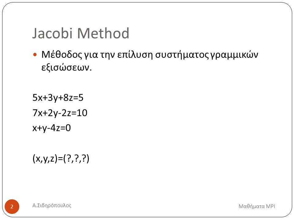 Jacobi Method Μαθήματα MPI 2 Μέθοδος για την επίλυση συστήματος γραμμικών εξισώσεων.