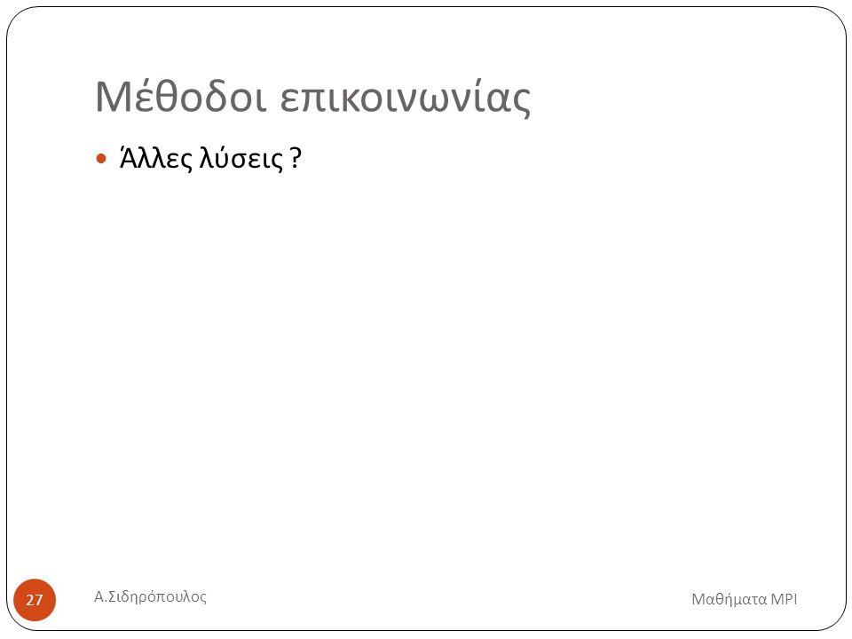 Μέθοδοι επικοινωνίας Μαθήματα MPI Α. Σιδηρόπουλος 27 Άλλες λύσεις