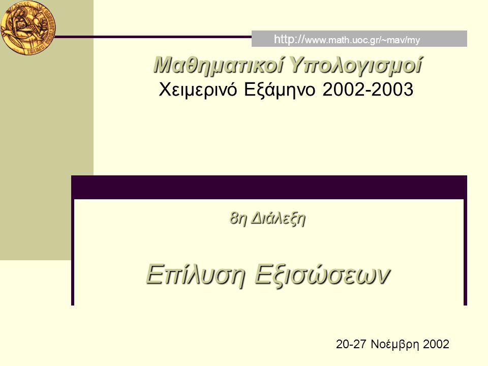 Μαθηματικοί Υπολογισμοί Χειμερινό Εξάμηνο 2002-2003 8η Διάλεξη Επίλυση Εξισώσεων http:// www.math.uoc.gr/~mav/my 20-27 Νοέμβρη 2002