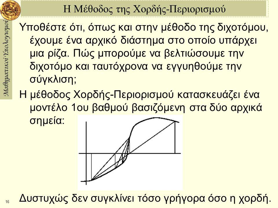 Μαθηματικοί Υπολογισμοί 16 Η Μέθοδος της Χορδής-Περιορισμού Υποθέστε ότι, όπως και στην μέθοδο της διχοτόμου, έχουμε ένα αρχικό διάστημα στο οποίο υπάρχει μια ρίζα.