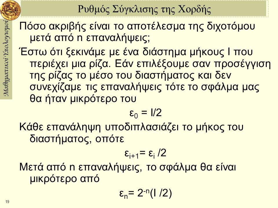 Μαθηματικοί Υπολογισμοί 19 Ρυθμός Σύγκλισης της Χορδής Πόσο ακριβής είναι το αποτέλεσμα της διχοτόμου μετά από n επαναλήψεις; Έστω ότι ξεκινάμε με ένα διάστημα μήκους I που περιέχει μια ρίζα.