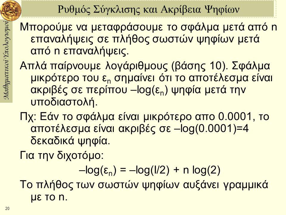Μαθηματικοί Υπολογισμοί 20 Ρυθμός Σύγκλισης και Ακρίβεια Ψηφίων Μπορούμε να μεταφράσουμε το σφάλμα μετά από n επαναλήψεις σε πλήθος σωστών ψηφίων μετά από n επαναλήψεις.