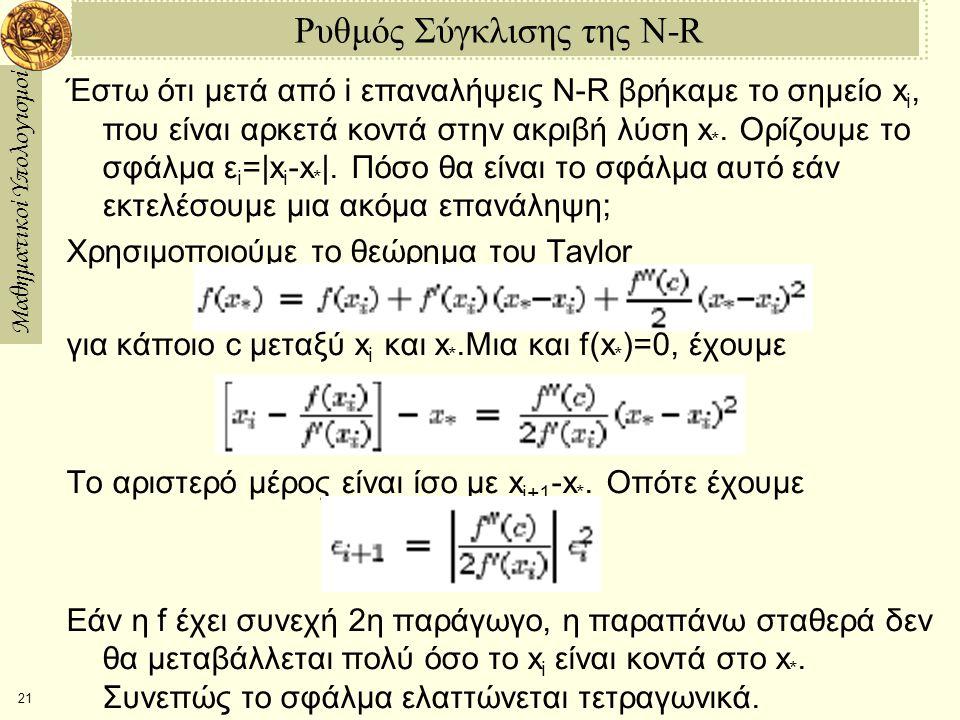 Μαθηματικοί Υπολογισμοί 21 Ρυθμός Σύγκλισης της N-R Έστω ότι μετά από i επαναλήψεις N-R βρήκαμε το σημείο x i, που είναι αρκετά κοντά στην ακριβή λύση x *.