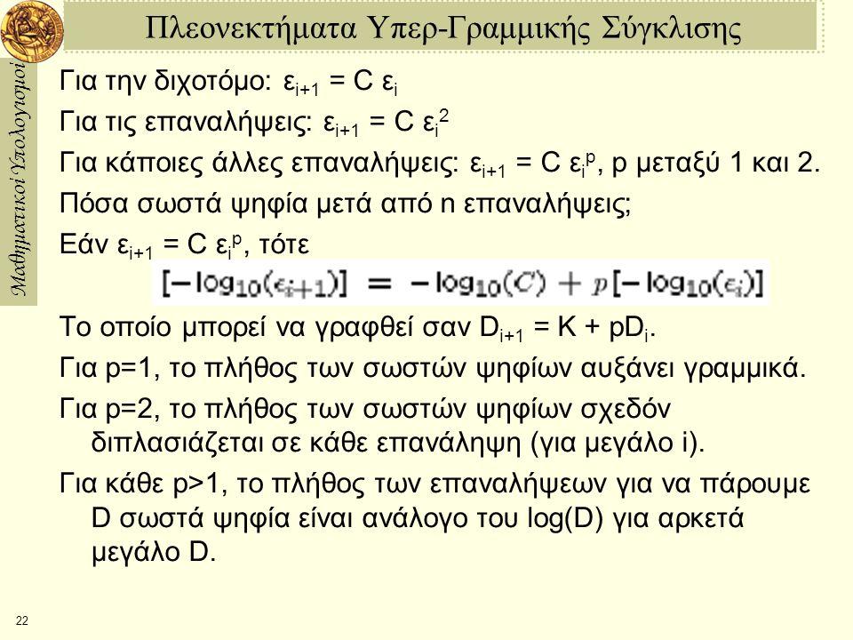 Μαθηματικοί Υπολογισμοί 22 Πλεονεκτήματα Υπερ-Γραμμικής Σύγκλισης Για την διχοτόμο: ε i+1 = C ε i Για τις επαναλήψεις: ε i+1 = C ε i 2 Για κάποιες άλλες επαναλήψεις: ε i+1 = C ε i p, p μεταξύ 1 και 2.
