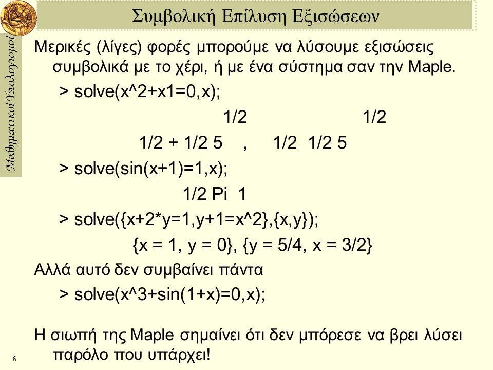 Μαθηματικοί Υπολογισμοί 6 Συμβολική Επίλυση Εξισώσεων Μερικές (λίγες) φορές μπορούμε να λύσουμε εξισώσεις συμβολικά με το χέρι, ή με ένα σύστημα σαν την Maple.