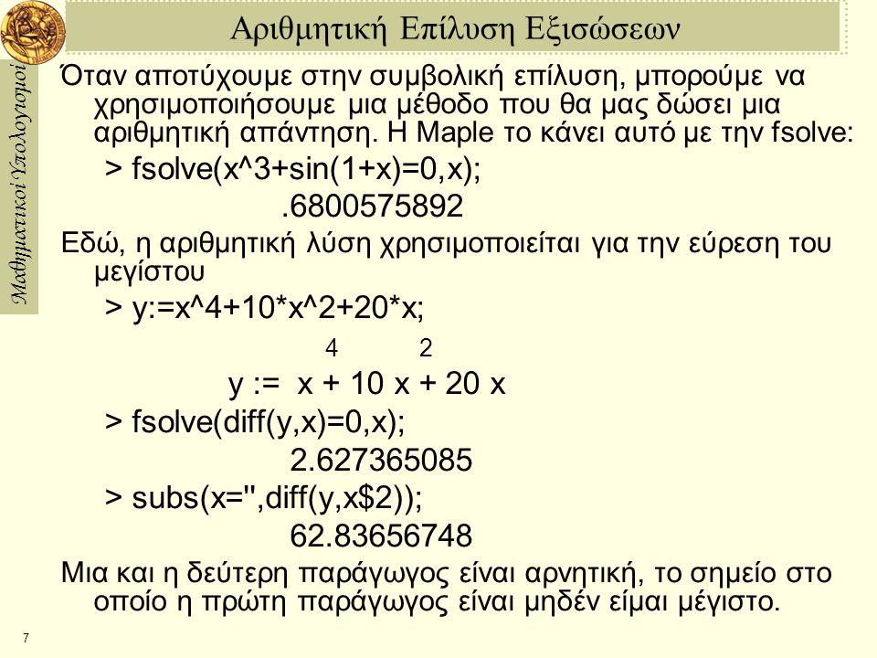Μαθηματικοί Υπολογισμοί 7 Αριθμητική Επίλυση Εξισώσεων Όταν αποτύχουμε στην συμβολική επίλυση, μπορούμε να χρησιμοποιήσουμε μια μέθοδο που θα μας δώσει μια αριθμητική απάντηση.