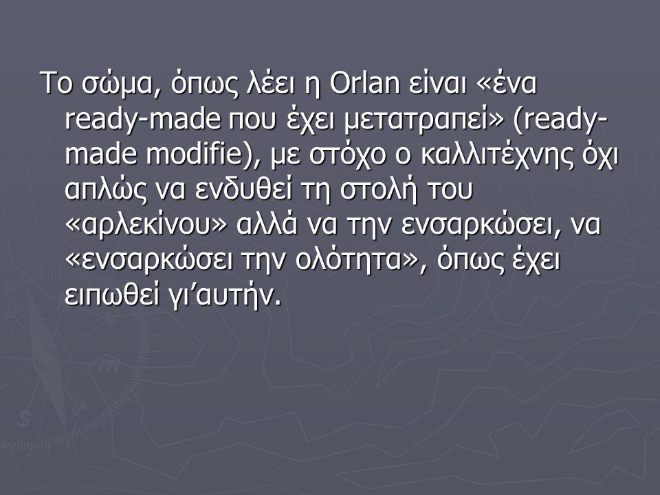 Το σώμα, όπως λέει η Orlan είναι «ένα ready-made που έχει μετατραπεί» (ready- made modifie), με στόχο ο καλλιτέχνης όχι απλώς να ενδυθεί τη στολή του