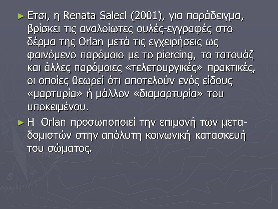► Ετσι, η Renata Salecl (2001), για παράδειγμα, βρίσκει τις αναλοίωτες ουλές-εγγραφές στο δέρμα της Orlan μετά τις εγχειρήσεις ως φαινόμενο παρόμοιο μ