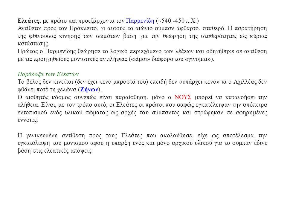 Ελεάτες, με πρώτο και προεξάρχοντα τον Παρμενίδη (~540 -450 π.Χ.) Αντίθετοι προς τον Ηράκλειτο, γι αυτούς το αιώνιο σύμπαν άφθαρτο, σταθερό. Η παρατήρ