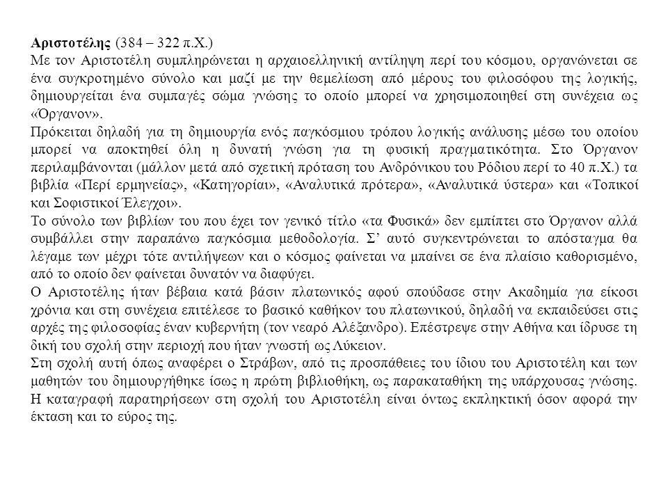 Αριστοτέλης (384 – 322 π.Χ.) Με τον Αριστοτέλη συμπληρώνεται η αρχαιοελληνική αντίληψη περί του κόσμου, οργανώνεται σε ένα συγκροτημένο σύνολο και μαζί με την θεμελίωση από μέρους του φιλοσόφου της λογικής, δημιουργείται ένα συμπαγές σώμα γνώσης το οποίο μπορεί να χρησιμοποιηθεί στη συνέχεια ως «Όργανον».