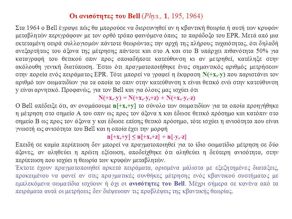 Οι ανισότητες του Bell (Phys., 1, 195, 1964) Στα 1964 ο Bell έγραψε πώς θα μπορούσε να διερευνηθεί αν η κβαντική θεωρία ή αυτή των κρυφών μεταβλητών π
