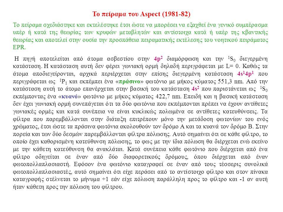 Το πείραμα του Aspect (1981-82) Το πείραμα σχεδιάστηκε και εκτελέστηκε έτσι ώστε να μπορέσει να εξαχθεί ένα γενικό συμπέρασμα υπέρ ή κατά της θεωρίας των κρυφών μεταβλητών και αντίστοιχα κατά ή υπέρ της κβαντικής θεωρίας και αποτελεί στην ουσία την προσπάθεια πειραματικής εκτέλεσης του νοητικού πειράματος EPR.