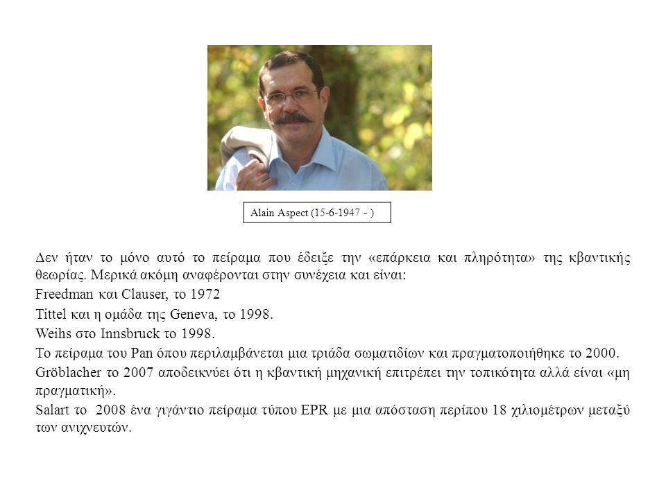 Alain Aspect (15-6-1947 - ) Δεν ήταν το μόνο αυτό το πείραμα που έδειξε την «επάρκεια και πληρότητα» της κβαντικής θεωρίας. Μερικά ακόμη αναφέρονται σ