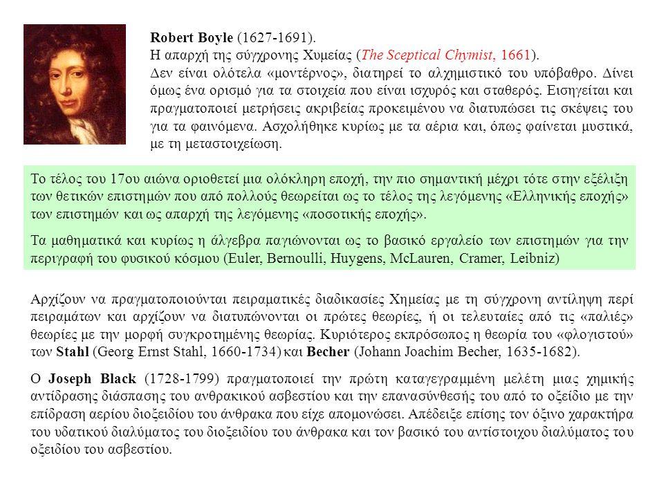 Robert Boyle (1627-1691). Η απαρχή της σύγχρονης Χυμείας (The Sceptical Chymist, 1661). Δεν είναι ολότελα «μοντέρνος», διατηρεί το αλχημιστικό του υπό