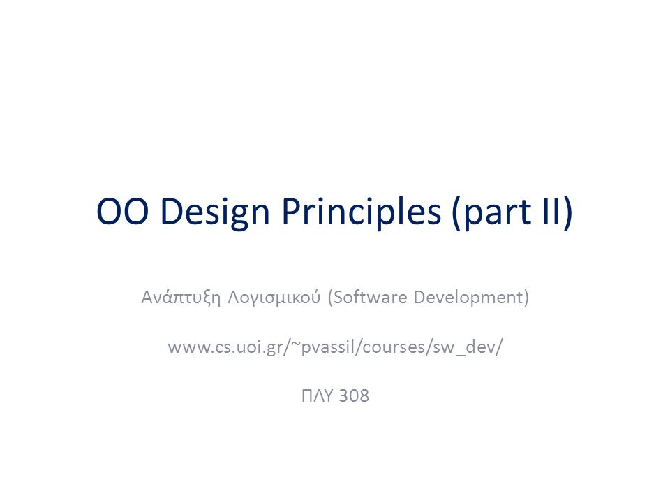 OO Design Principles (part II) Ανάπτυξη Λογισμικού (Software Development) www.cs.uoi.gr/~pvassil/courses/sw_dev/ ΠΛΥ 308