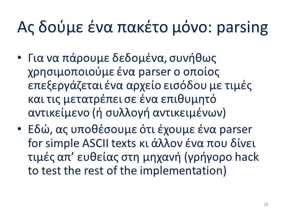 Ας δούμε ένα πακέτο μόνο: parsing Για να πάρουμε δεδομένα, συνήθως χρησιμοποιούμε ένα parser ο οποίος επεξεργάζεται ένα αρχείο εισόδου με τιμές και τις μετατρέπει σε ένα επιθυμητό αντικείμενο (ή συλλογή αντικειμένων) Εδώ, ας υποθέσουμε ότι έχουμε ένα parser for simple ASCII texts κι άλλον ένα που δίνει τιμές απ' ευθείας στη μηχανή (γρήγορο hack to test the rest of the implementation) 18