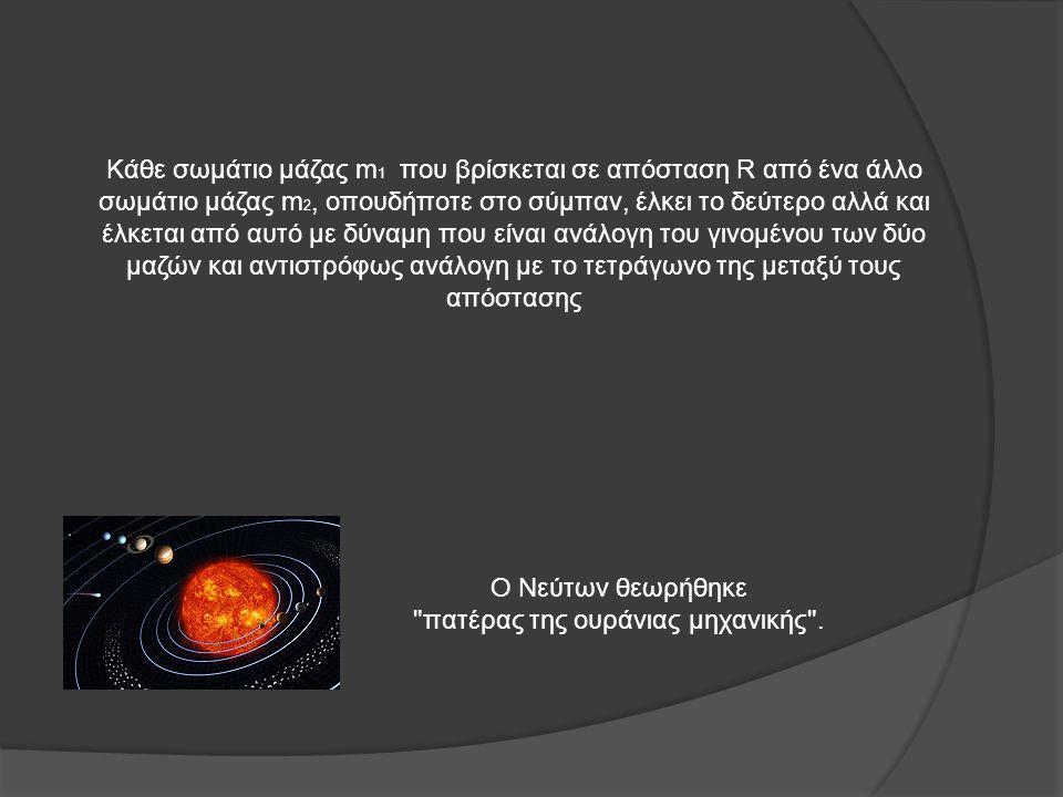 Κάθε σωμάτιο μάζας m 1 που βρίσκεται σε απόσταση R από ένα άλλο σωμάτιο μάζας m 2, οπουδήποτε στο σύμπαν, έλκει το δεύτερο αλλά και έλκεται από αυτό με δύναμη που είναι ανάλογη του γινομένου των δύο μαζών και αντιστρόφως ανάλογη με το τετράγωνο της μεταξύ τους απόστασης Ο Νεύτων θεωρήθηκε πατέρας της ουράνιας μηχανικής .