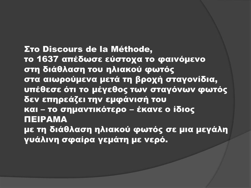 Στο Discours de la Méthode, το 1637 απέδωσε εύστοχα το φαινόμενο στη διάθλαση του ηλιακού φωτός στα αιωρούμενα μετά τη βροχή σταγονίδια, υπέθεσε ότι τ
