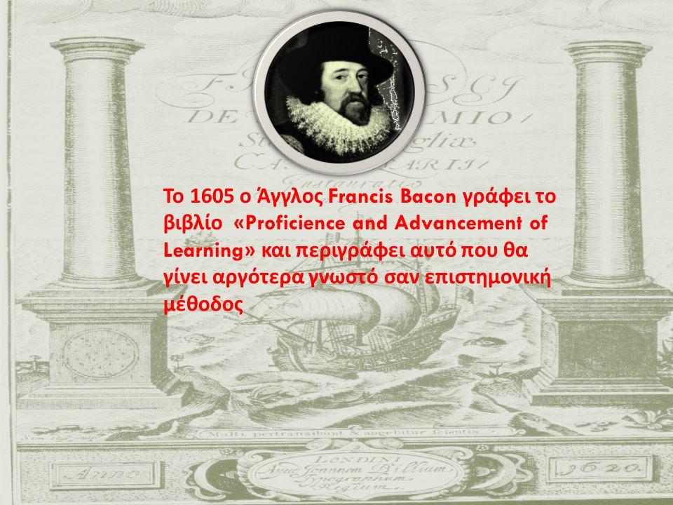 Το 1605 ο Άγγλος Francis Bacon γράφει το βιβλίο «Proficience and Advancement of Learning» και περιγράφει αυτό που θα γίνει αργότερα γνωστό σαν επιστημ
