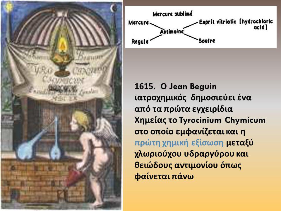 1615. Ο Jean Beguin ιατροχημικός δημοσιεύει ένα από τα πρώτα εγχειρίδια Χημείας το Tyrocinium Chymicum στο οποίο εμφανίζεται και η πρώτη χημική εξίσωσ