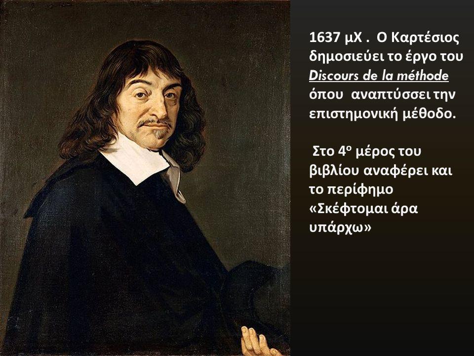 1637 μΧ. Ο Καρτέσιος δημοσιεύει το έργο του Discours de la méthode όπου αναπτύσσει την επιστημονική μέθοδο. Στο 4 ο μέρος του βιβλίου αναφέρει και το