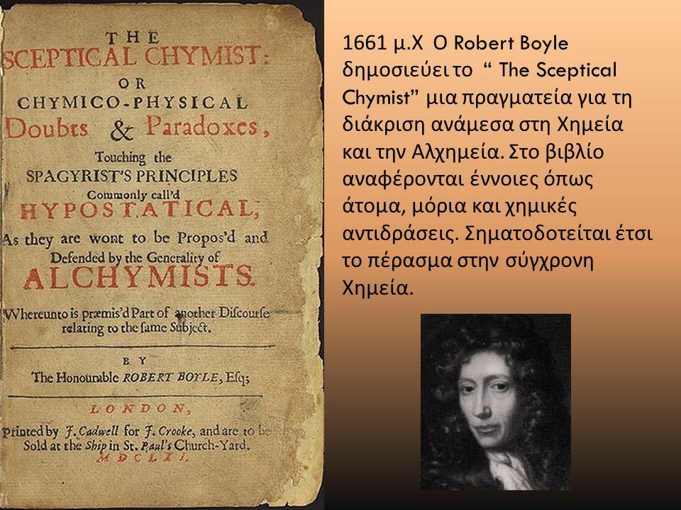 """1661 μ. Χ Ο Robert Boyle δημοσιεύει το """" The Sceptical Chymist"""" μια πραγματεία για τη διάκριση ανάμεσα στη Χημεία και την Αλχημεία. Στο βιβλίο αναφέρο"""