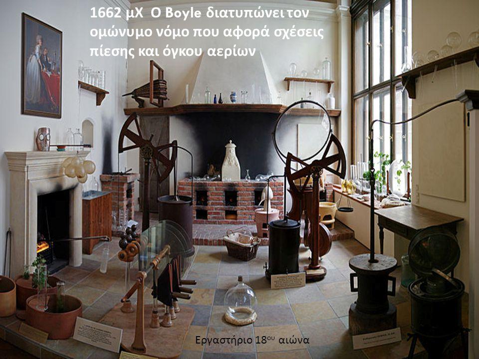 1662 μΧ Ο Boyle διατυπώνει τον ομώνυμο νόμο που αφορά σχέσεις πίεσης και όγκου αερίων Εργαστήριο 18 ου αιώνα