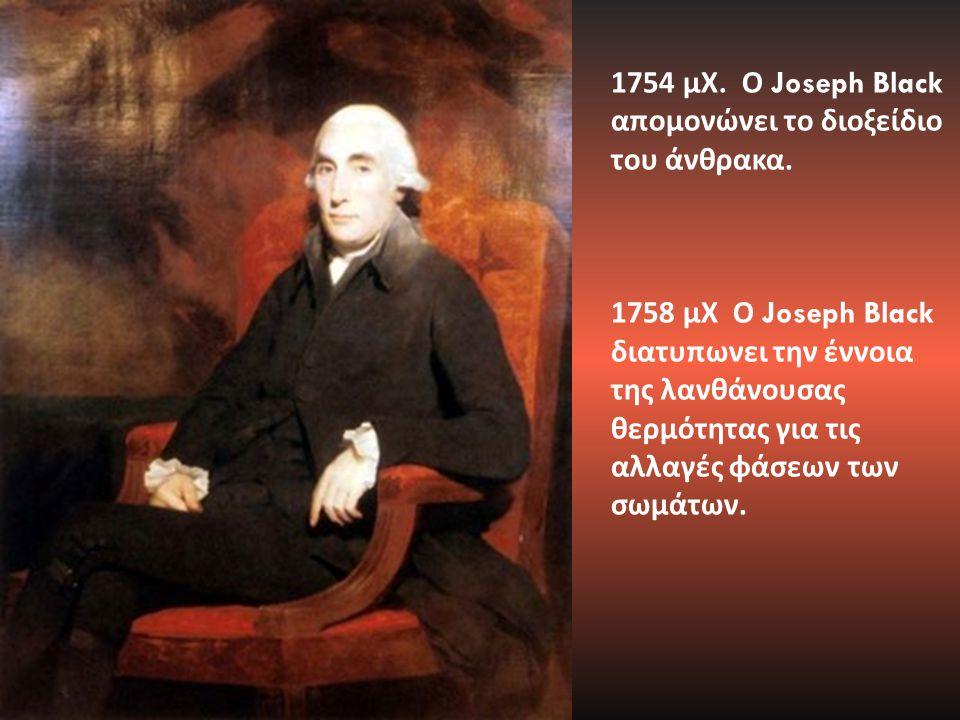 1754 μΧ. Ο Joseph Black απομονώνει το διοξείδιο του άνθρακα. 1758 μΧ Ο Joseph Black διατυπωνει την έννοια της λανθάνουσας θερμότητας για τις αλλαγές φ