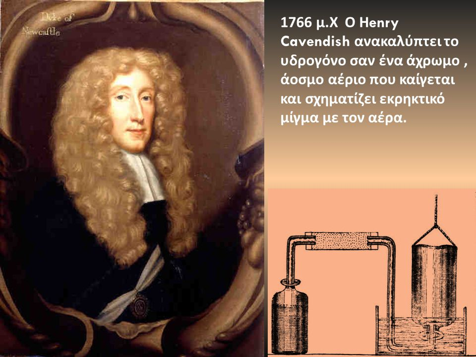 1766 μ. Χ Ο Η enry Cavendish ανακαλύπτει το υδρογόνο σαν ένα άχρωμο, άοσμο αέριο που καίγεται και σχηματίζει εκρηκτικό μίγμα με τον αέρα.