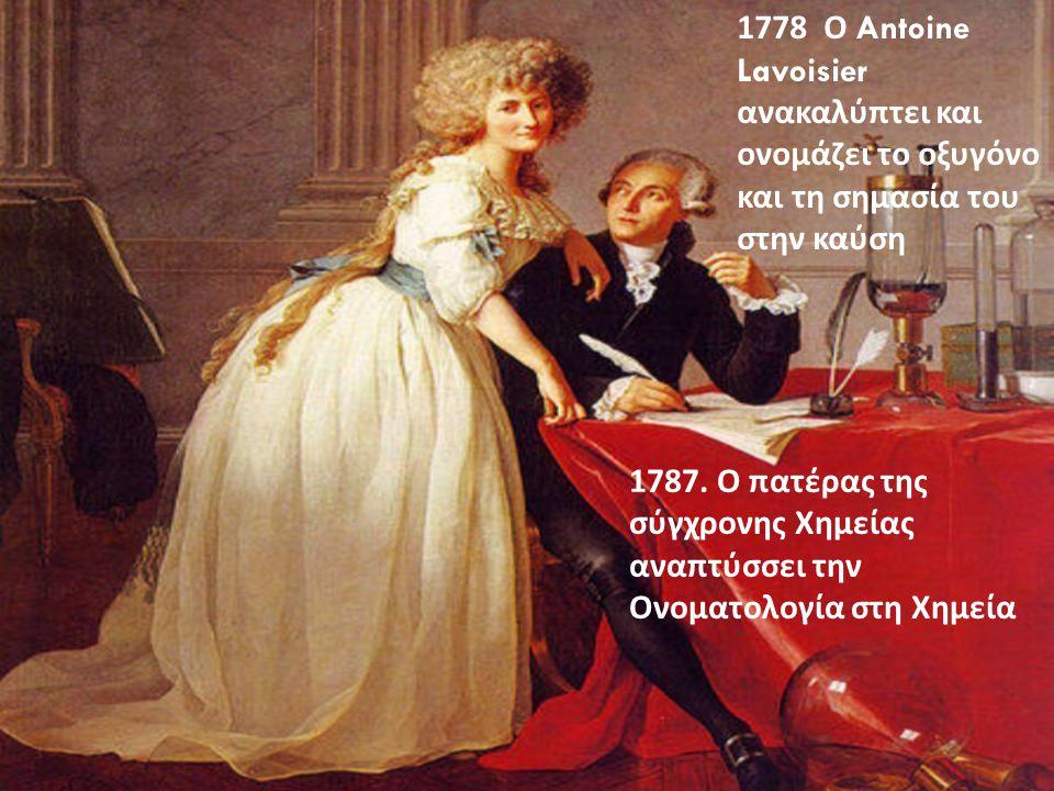 1778 Ο Antoine Lavoisier ανακαλύπτει και ονομάζει το οξυγόνο και τη σημασία του στην καύση 1787. Ο πατέρας της σύγχρονης Χημείας αναπτύσσει την Ονοματ