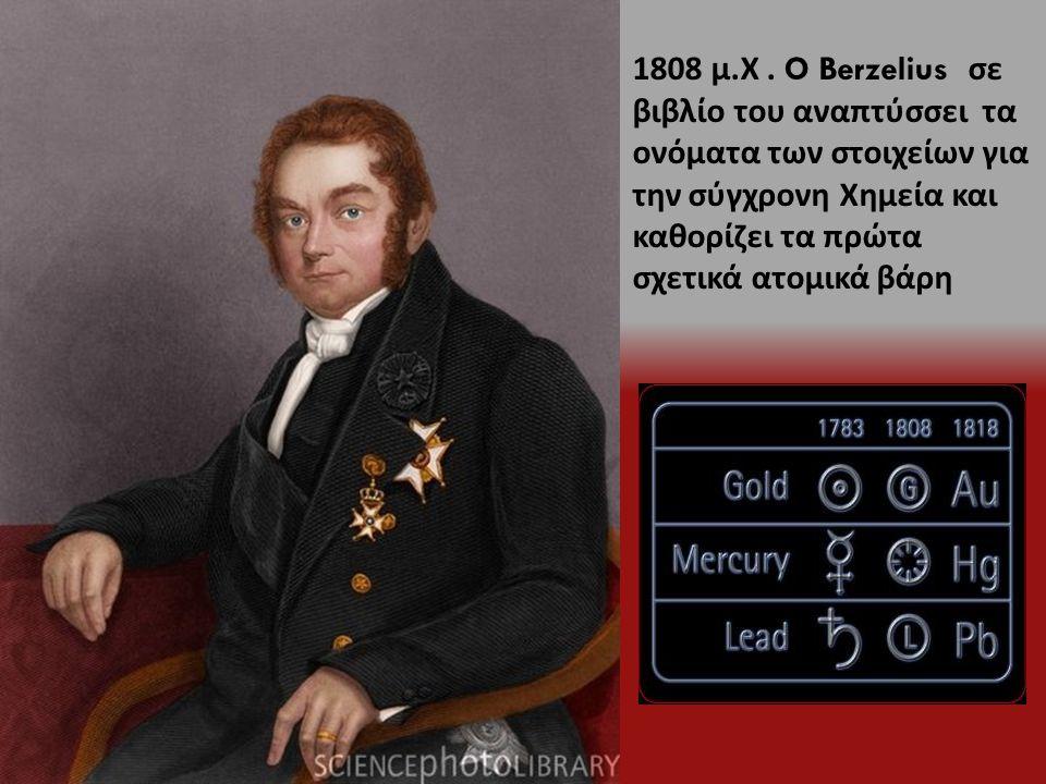 1808 μ. Χ. O Berzelius σε βιβλίο του αναπτύσσει τα ονόματα των στοιχείων για την σύγχρονη Χημεία και καθορίζει τα πρώτα σχετικά ατομικά βάρη