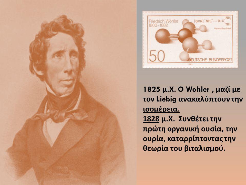1825 μ. Χ. O Wohler, μαζί με τον Liebig ανακαλύπτουν την ισομέρεια. 1828 μ. Χ. Συνθέτει την πρώτη οργανική ουσία, την ουρία, καταρρίπτοντας την θεωρία