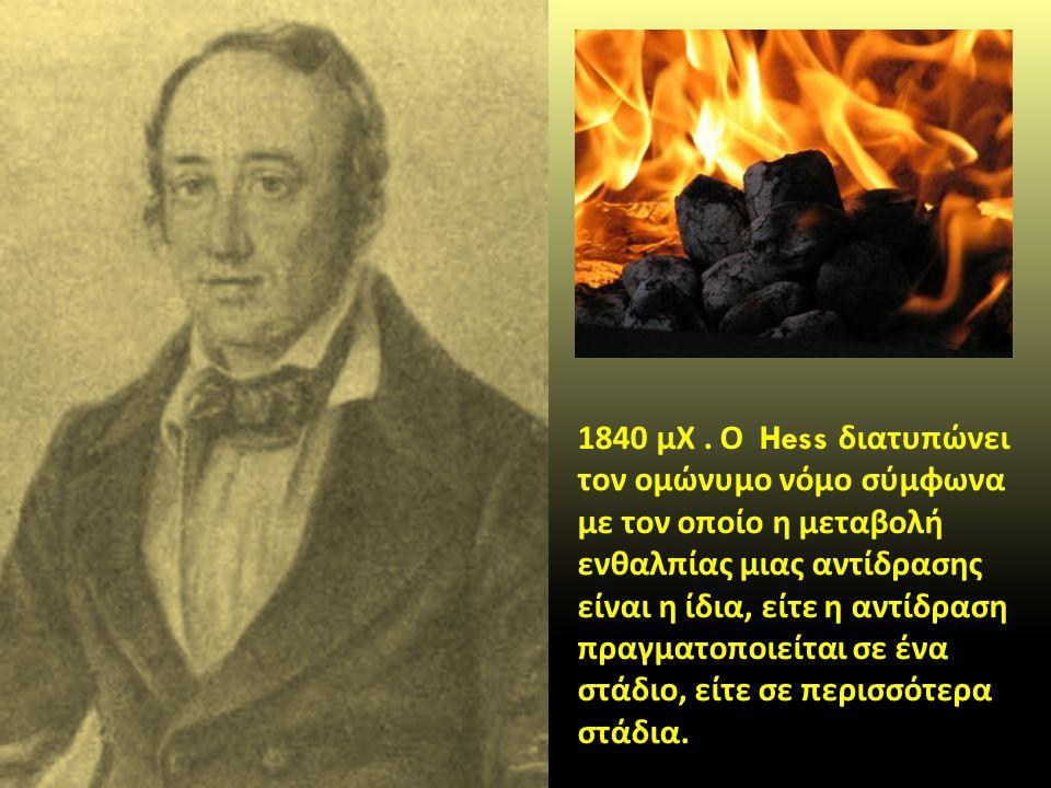 1840 μΧ. Ο Hess διατυπώνει τον ομώνυμο νόμο σύμφωνα με τον οποίο η μεταβολή ενθαλπίας μιας αντίδρασης είναι η ίδια, είτε η αντίδραση πραγματοποιείται