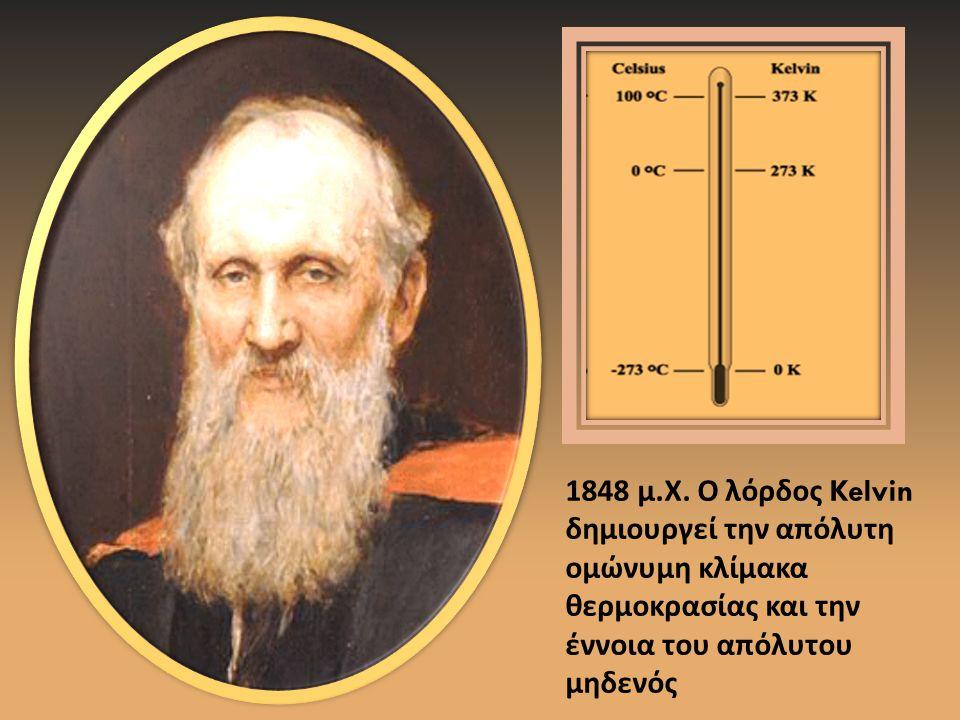 1848 μ. Χ. Ο λόρδος Kelvin δημιουργεί την απόλυτη ομώνυμη κλίμακα θερμοκρασίας και την έννοια του απόλυτου μηδενός