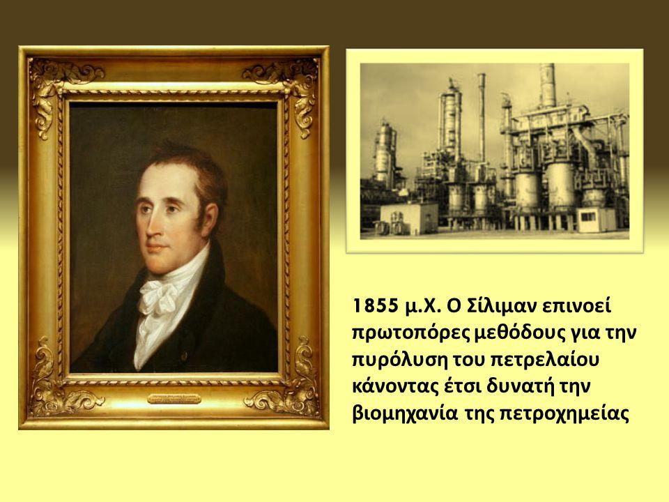 1855 μ. Χ. Ο Σίλιμαν επινοεί πρωτοπόρες μεθόδους για την πυρόλυση του πετρελαίου κάνοντας έτσι δυνατή την βιομηχανία της πετροχημείας