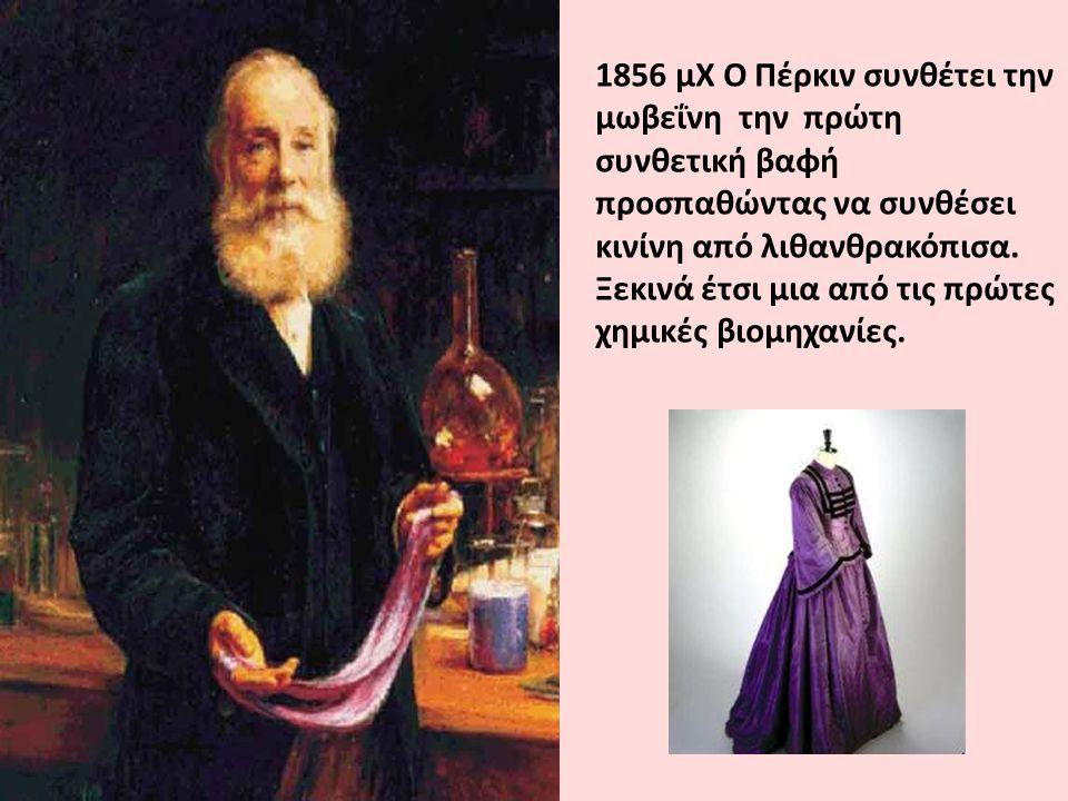 1856 μΧ Ο Πέρκιν συνθέτει την μωβεΐνη την πρώτη συνθετική βαφή προσπαθώντας να συνθέσει κινίνη από λιθανθρακόπισα. Ξεκινά έτσι μια από τις πρώτες χημι