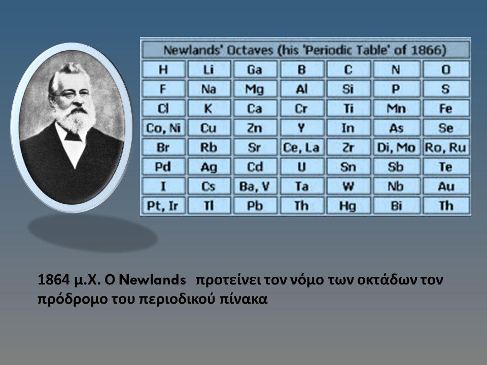 1864 μ. Χ. Ο Newlands προτείνει τον νόμο των οκτάδων τον πρόδρομο του περιοδικού πίνακα