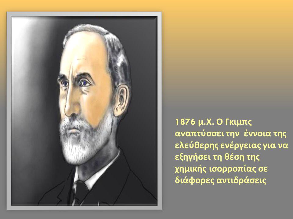 1876 μ. Χ. Ο Γκιμπς αναπτύσσει την έννοια της ελεύθερης ενέργειας για να εξηγήσει τη θέση της χημικής ισορροπίας σε διάφορες αντιδράσεις