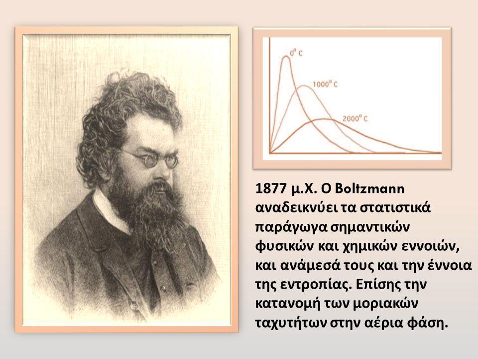 1877 μ. Χ. Ο Boltzmann αναδεικνύει τα στατιστικά παράγωγα σημαντικών φυσικών και χημικών εννοιών, και ανάμεσά τους και την έννοια της εντροπίας. Επίση