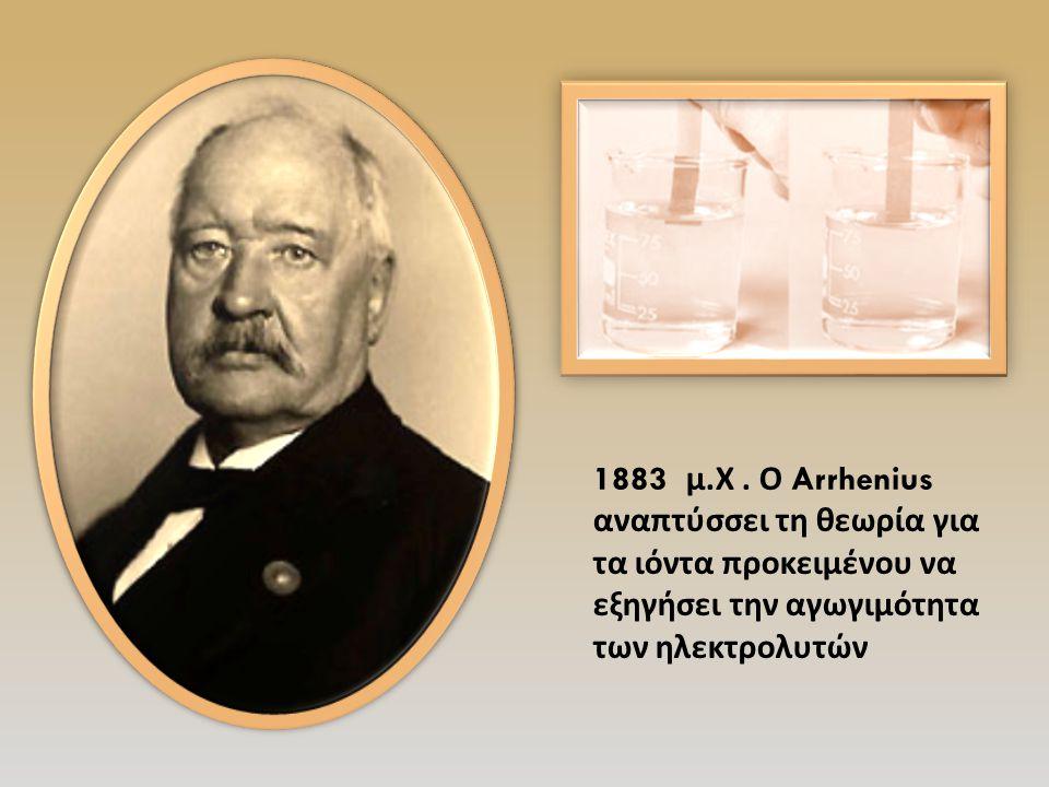 1883 μ. Χ. Ο Arrhenius αναπτύσσει τη θεωρία για τα ιόντα προκειμένου να εξηγήσει την αγωγιμότητα των ηλεκτρολυτών