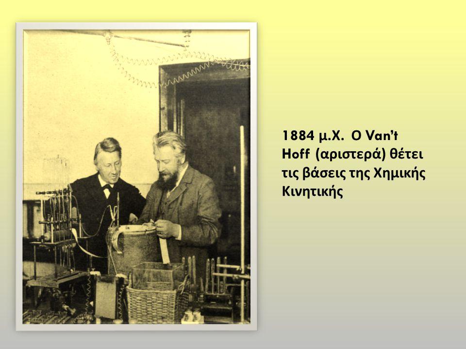 1884 μ. Χ. Ο Van't Hoff ( αριστερά ) θέτει τις βάσεις της Χημικής Κινητικής