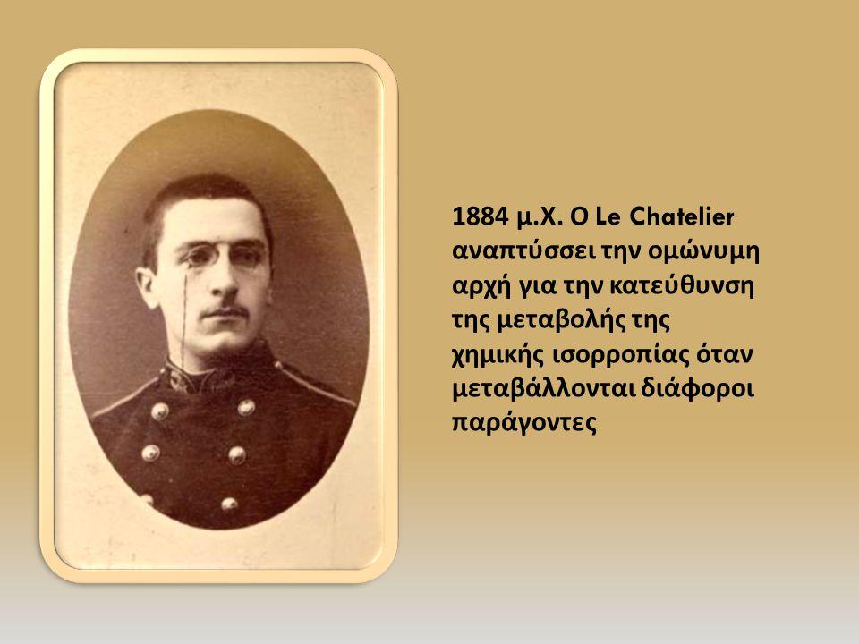 1884 μ. Χ. Ο Le Chatelier αναπτύσσει την ομώνυμη αρχή για την κατεύθυνση της μεταβολής της χημικής ισορροπίας όταν μεταβάλλονται διάφοροι παράγοντες