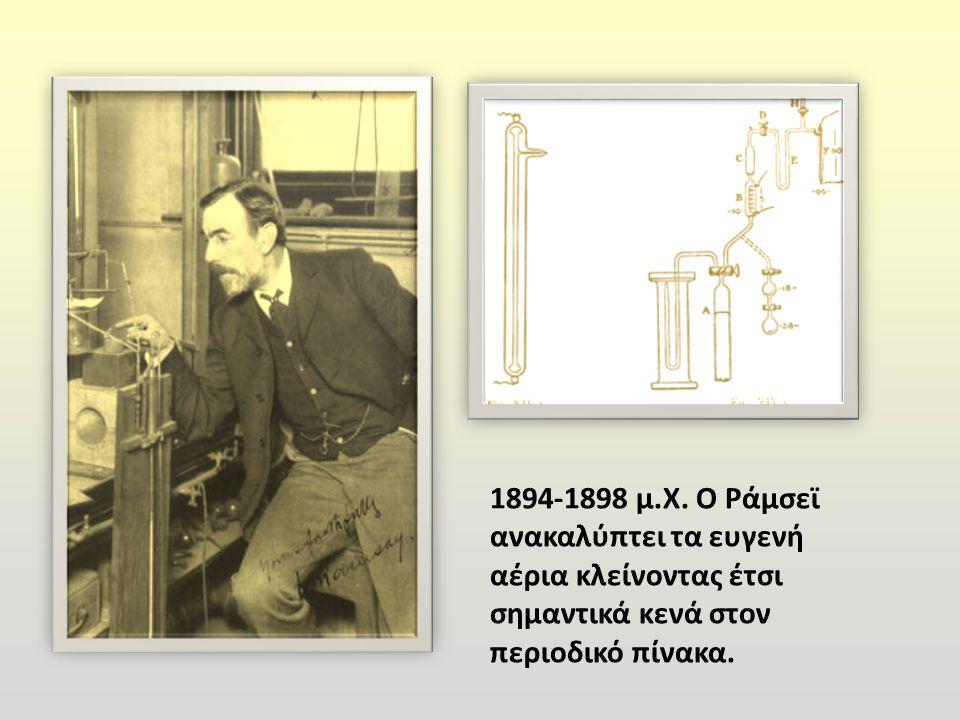 1894-1898 μ. Χ. Ο Ράμσεϊ ανακαλύπτει τα ευγενή αέρια κλείνοντας έτσι σημαντικά κενά στον περιοδικό πίνακα.