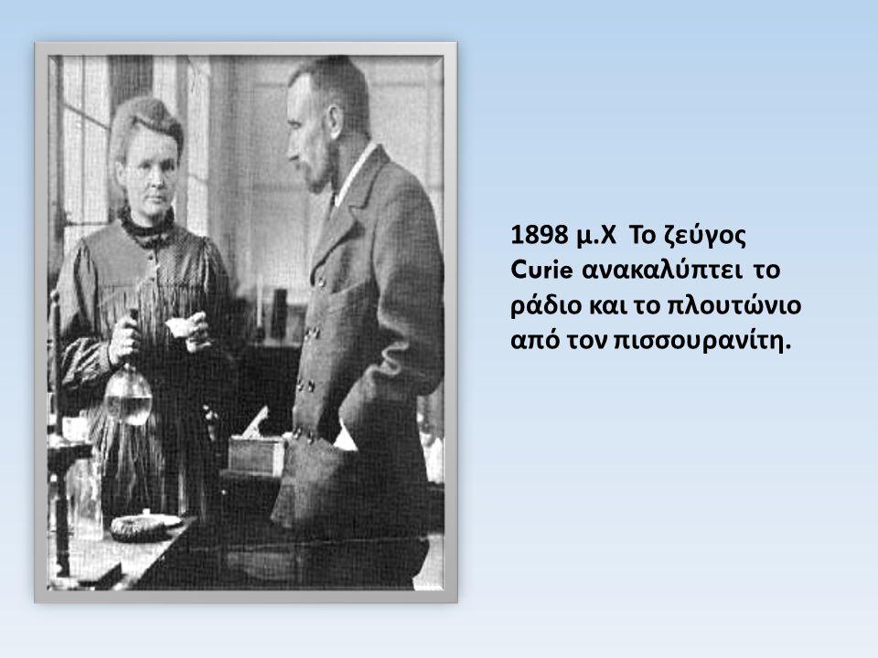 1898 μ. Χ Το ζεύγος Curie ανακαλύπτει το ράδιο και το πλουτώνιο από τον πισσουρανίτη.