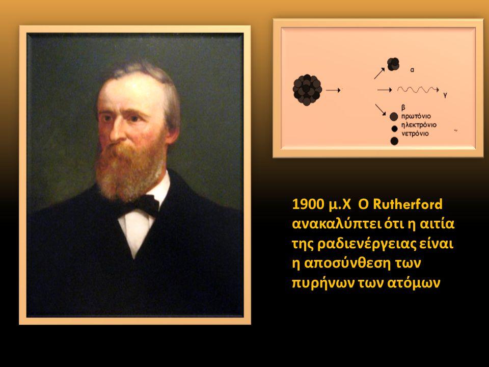1900 μ. Χ Ο Rutherford ανακαλύπτει ότι η αιτία της ραδιενέργειας είναι η αποσύνθεση των πυρήνων των ατόμων.