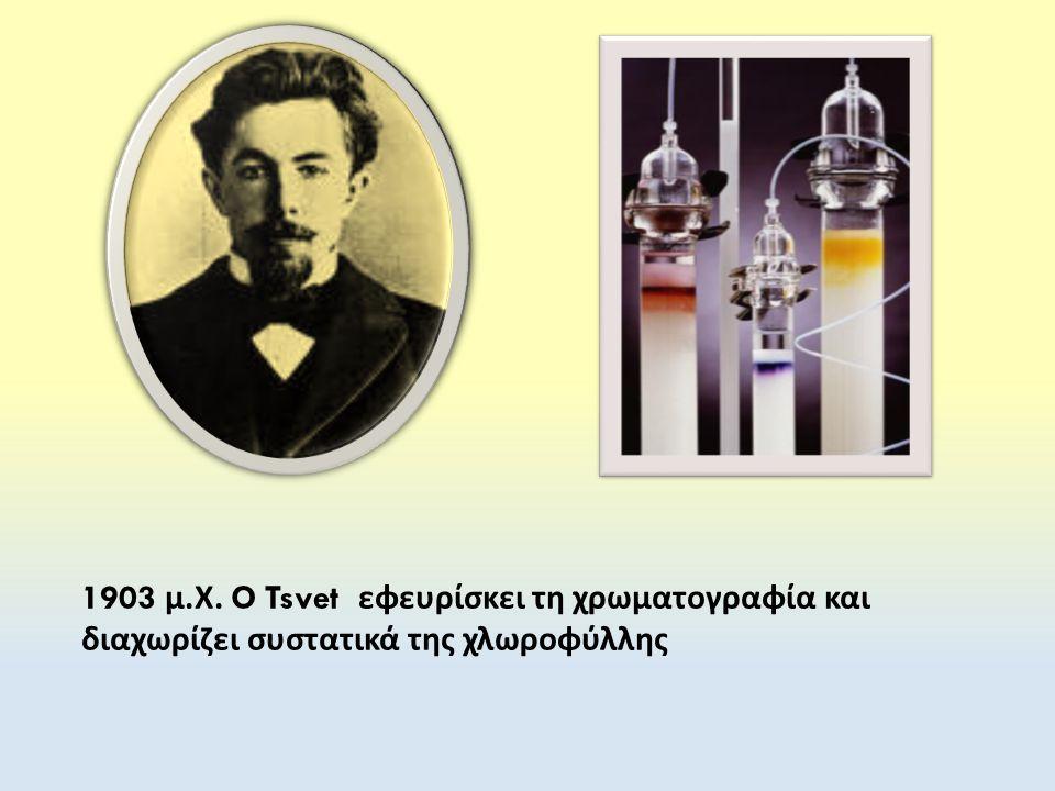 1903 μ. Χ. O Tsvet εφευρίσκει τη χρωματογραφία και διαχωρίζει συστατικά της χλωροφύλλης
