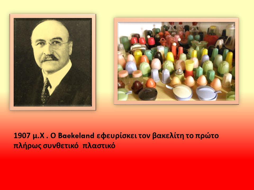 1907 μ. Χ. Ο Baekeland εφευρίσκει τον βακελίτη το πρώτο πλήρως συνθετικό πλαστικό