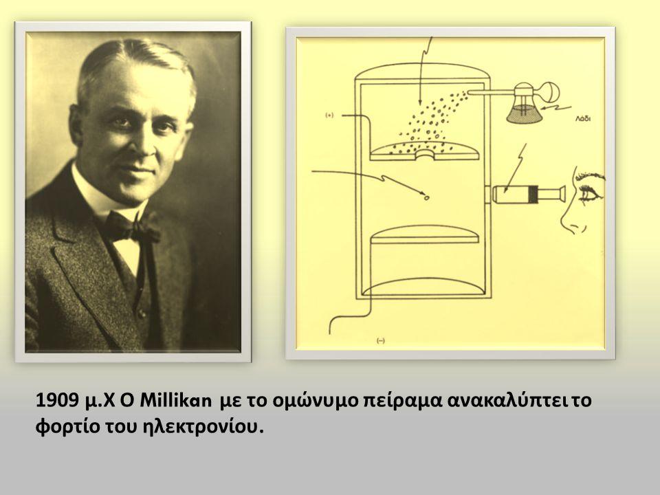1909 μ. Χ Ο Millikan με το ομώνυμο πείραμα ανακαλύπτει το φορτίο του ηλεκτρονίου.