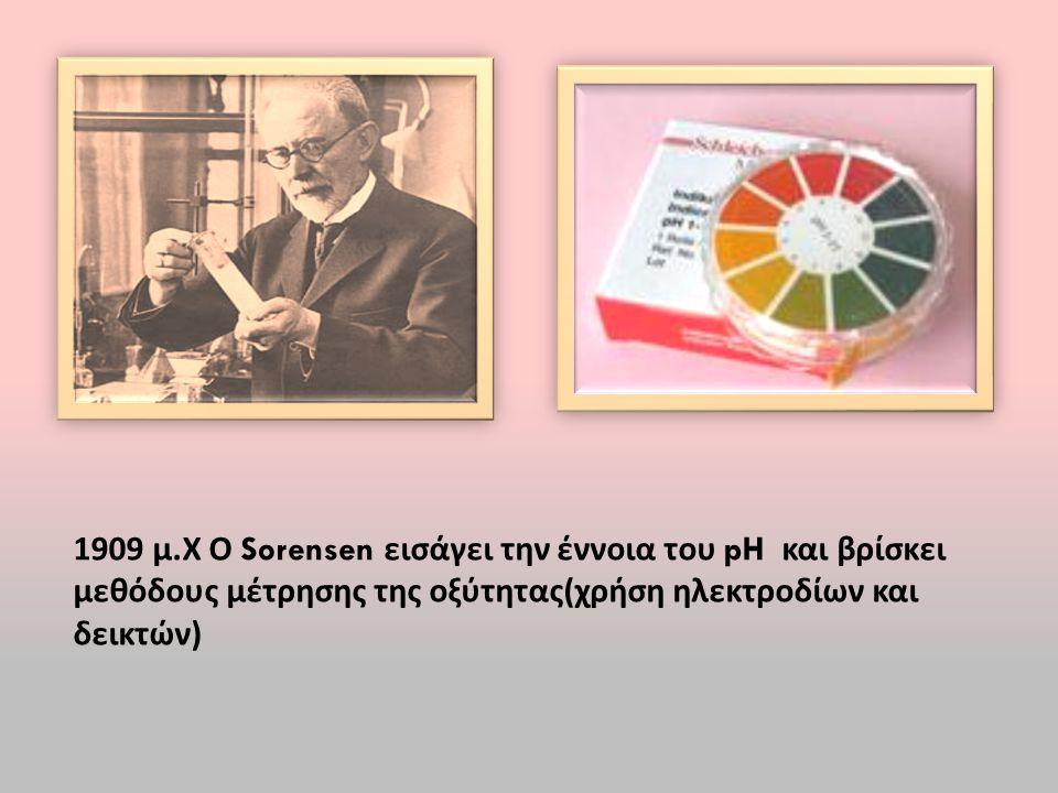 1909 μ. Χ Ο Sorensen εισάγει την έννοια του pH και βρίσκει μεθόδους μέτρησης της οξύτητας ( χρήση ηλεκτροδίων και δεικτών )